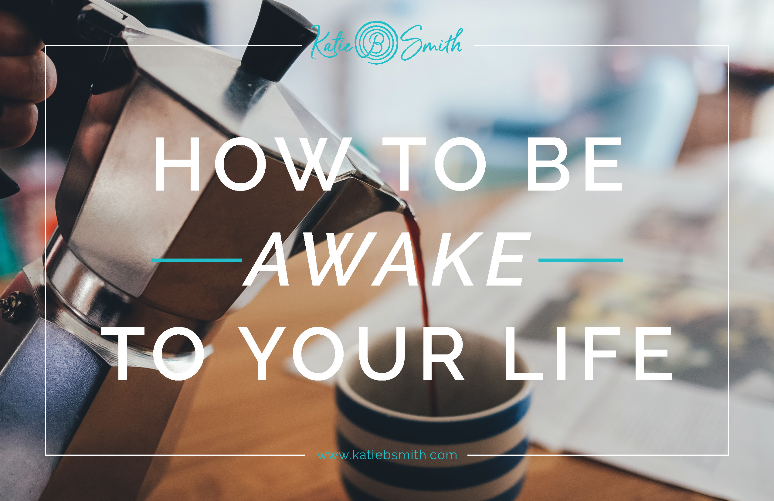 How to Be Awake to Your Life - Katie B. Smith