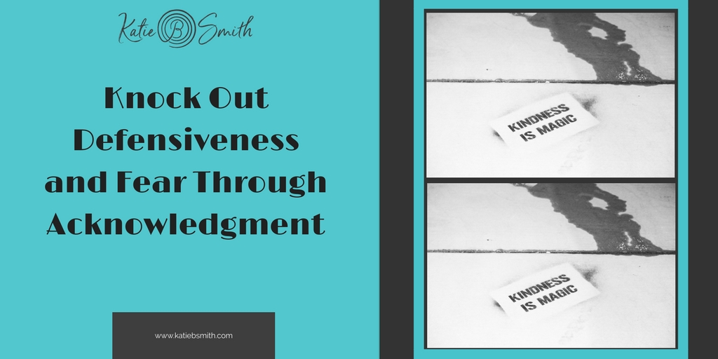 Knock out defensiveness and fear by acknowledgment