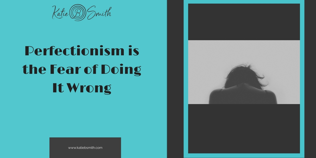 Perfectionism is the Fear of Doing It Wrong