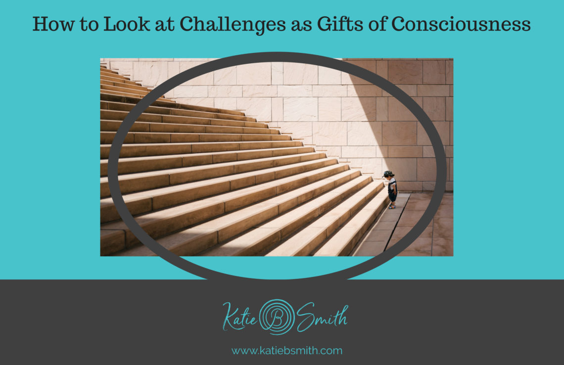 How to Look at Challenges as Gifts of Consciousness