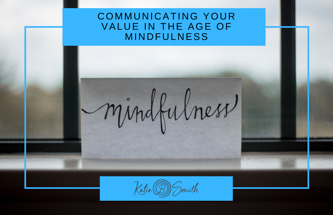 Communicating Your Value in the Age of Mindfulness